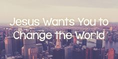 I believe that Jesus literally wants you, yes you, to change the world. How do I know?