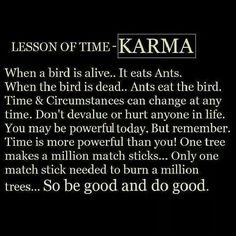 Do Good ... whatever you sow, you will reap, it's God's law and he does not lie, good or bad you will receive the same!