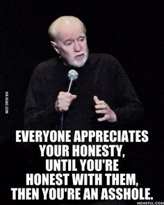 Everyone appreciates your honesty, until you're honest with them, then you're an asshole.