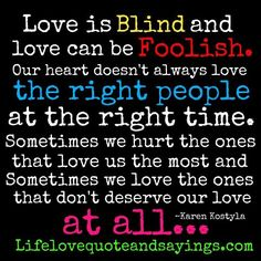 Love is blind and love can be foolish - Our heart doesn't always love the right people at the right time. Sometimes we hurt the ones that love us the most and sometimes we love the ones that don't deserve our love at all... ♥ Karen Kostyla