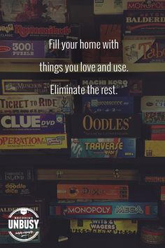 Fill your home with things you love and use. Eliminate the rest. *Great list of family strategy board games. Perfect for game night. Love this Becoming UnBusy site. via @zina