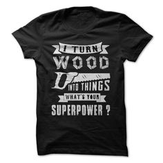 I Turn Wood Into Things What Your Supperpower ? T Shirt, Hoodie, Sweatshirt