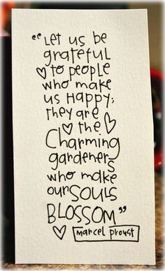 """Let us be grateful to people who make us happy; they are the charming gardeners who make our souls blossom."" -- Marcel Proust"