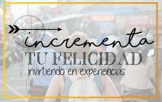 Como incrementar tu felicidad.  LAS EXPERIENCIAS QUE TENGAS, EN EL LARGO PLAZO, TE DARÁN LA CLAVE DE CÓMO INCREMENTAR LA FELICIDAD. RECUERDA, TU ERES LA SUMA DE TUS EXPERIENCIAS.  www.happinessypunto.com