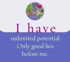 I have unlimited potential. Only good lies before me.  ~ Louise L. Hay