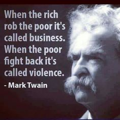 When the rich rob the poor it's called business. When the poor fight back it's called violence. - Mark Twain from the book The Apocryphal Twain Wise Quotes, Quotable Quotes, Great Quotes, Quotes To Live By, Motivational Quotes, Inspirational Quotes, Poor Quotes, Famous Quotes, Political Quotes