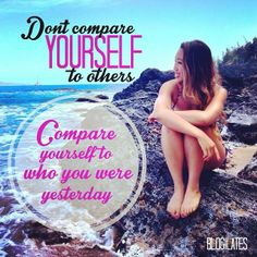 Compare yourself to who you were yesterday