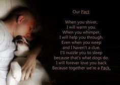 Our Pact: When you shiver, I will warm you. When you whimper, I will help you through. Even when you weep and I haven't a clue, I'll nuzzle you to sleep because that's what dogs do. I will forever love you back because together we're a pack.