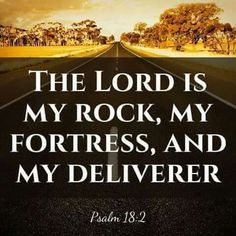 Psalm 18:2  The LORD is my Rock, my Fortress, and my Deliverer.