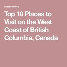 Top 10 Places to Visit on the West Coast of British Columbia, Canada