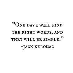 One day I will find the right words, and they will be simple // Jack Kerouac