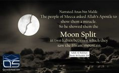 Narrated #Anas bin #Malik: The people of #Mecca asked #Allah's #Apostle to show them a #miracle. So he #showed them the #Moon #Split in two #halves between which they saw the #Hiram' #mountain. Sahih Al-#Bukhari Book 58 #Hadith 208  http://goo.gl/qKUdSS