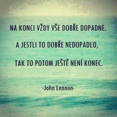 Na konci vždy vše dobře dopadne. A jestli to dobře nedopadlo, tak to potom j. In the end, everything always goes well. And if it didn't work out well, then it's not over yet. Words Can Hurt, Cool Words, Favorite Quotes, Best Quotes, Life Quotes, Light Of Life, Interesting Quotes, John Lennon, Monday Motivation
