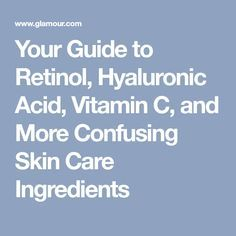 Your Guide to Retinol, Hyaluronic Acid, Vitamin C, and More Confusing Skin Care Ingredients