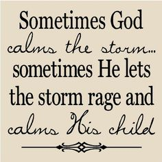 Sometimes God calms the storm. . . sometimes He lets the storm rage and calms His child