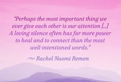 """""""I've spent many years learning how to fix life, only to discover at the end of the day that life is not broken. There is a hidden seed of greater wholeness in everyone and everything. We serve life best when we water it and befriend it. When we listen before we act.""""  – Rachel Naomi Remen, M.D. in My Grandfather's Blessings: Stories of Strength, Refuge and Belonging"""