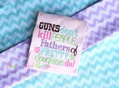 Guns Don't Kil People Fathers Of Pretty by smallwonders00 on Etsy, $22.00