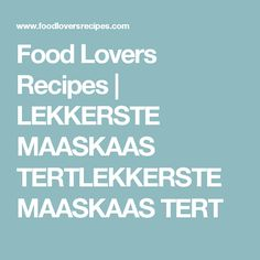 Food Lovers Recipes | LEKKERSTE MAASKAAS TERTLEKKERSTE MAASKAAS TERT