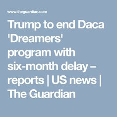 Trump to end Daca 'Dreamers' program with six-month delay – reports | US news | The Guardian