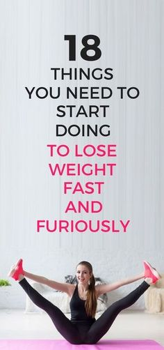 18 things you need to start doing to lose weight fast and furiously.