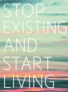 Stop existing and start living! I need to strive for this a little more I think Great Quotes, Quotes To Live By, Me Quotes, Motivational Quotes, Inspirational Quotes, The Words, More Than Words, Thing 1, Verse