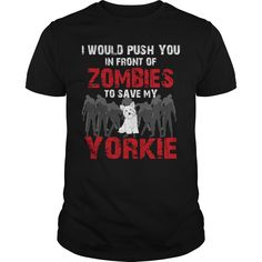 Get yours beautiful I Would Push You In Front Of Zombies To Save My Yorkie T-shirt Shirts & Hoodies.  #gift, #idea, #photo, #image, #hoodie, #shirt, #christmas