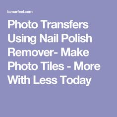 Photo Transfers Using Nail Polish Remover- Make Photo Tiles - More With Less Today