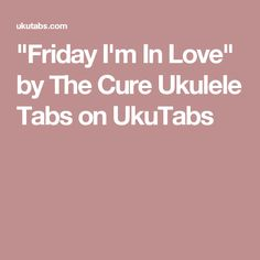 """Friday I'm In Love"" by The Cure Ukulele Tabs on UkuTabs"