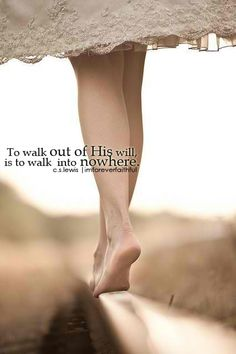 To walk out of His will, is to walk into nowhere...true