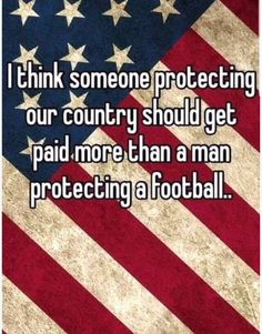 """""""I think someone protecting your country should get paid more than a man protecting a football."""" so true. (Don't pay attention to the flag, it's not important. Pay attention to the WORDS! Great Quotes, Me Quotes, Inspirational Quotes, Qoutes, Motivational Quotes, The Words, We Are The World, In This World, Just In Case"""
