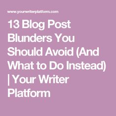13 Blog Post Blunders You Should Avoid (And What to Do Instead) | Your Writer Platform