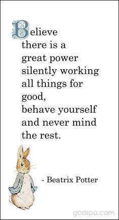 Beatrix Potter quote: Believe there is a great power silently working for all things good, behave yourself and never mind the rest. Great Quotes, Quotes To Live By, Me Quotes, Inspirational Quotes, The Words, Cool Words, Beatrix Potter Illustrations, Peter Rabbit And Friends, Under Your Spell