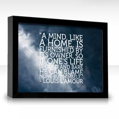 """""""A mind, like a home, is furnished by its owner, so if one's life is cold and bare he can blame none but himself."""""""