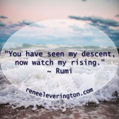 """You have seen my descent, now watch my rising."" ~ Rumi"
