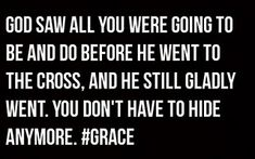 So much bigger than anything we can imagine. You don't have to hide anymore because of God's grace!!