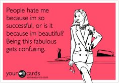 People hate me because im so successful, or is it because im beautiful? Being this fabulous gets confusing.