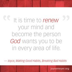 """It is time to renew your mind and become the person God wants you to be in every area of life. -Joyce, """"Making Good Habits, Breaking Bad Habits"""""""
