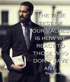 Gentleman's Quote: The true test of our Values is how we react to those who don't have any. -Being Caballero-
