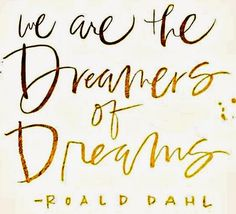 """""""We are the music makers, and we are the dreamers of dreams.""""  • Roald Dahl  • I totally forgot that he's the writer of Charlie and the Chocolate Factory.  http://www.youtube.com/watch?v=R15AS5LIJWI"""