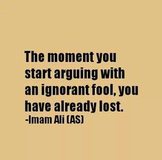 The moment you start arguing with a ignorant fool, you have already lost.