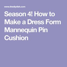 Season 4! How to Make a Dress Form Mannequin Pin Cushion