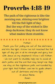 Proverbs - The path of the righteous is like the morning sun, shining ever brighter till the full light of day. But the way of the wicked is like deep darkness; Prayer Scriptures, Bible Prayers, Faith Prayer, God Prayer, Prayer Quotes, Scripture Verses, Bible Verses Quotes, Spiritual Quotes, Faith Quotes