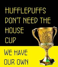 Hufflepuff don't need the hosue cup, we have our own !
