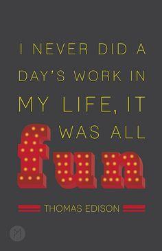 """""""I never did a day's work in my life, it was all fun"""" Thomas Edison"""
