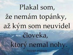Plakal jsem, že nemám boty, až když jsem uviděl člověka, který neměl nohy. Motto, Deep Meaning, Viera, Carpe Diem, True Words, Quotations, Meant To Be, Humor, Motivation