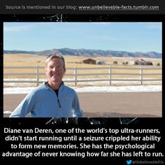 Diane van Deren, one of the worlds top ultra-runners, didnt start running until a seizure crippled her ability to form new memories. She has the psychological advantage of never knowing how far she has left to run.