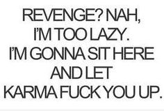 Revenge? Nah, I'm too lazy. I'm gonna' sit here and let karma fuck you up.