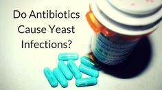 Why do antibiotics cause yeast infections?