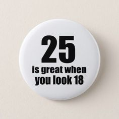 #25 Is Great When You Look Birthday Button - #birthday #gifts #giftideas #present #party
