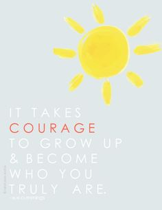 It takes courage to grow up and become who you truly are.